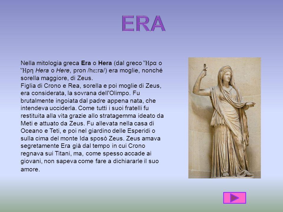 Nella mitologia greca Era o Hera (dal greco ρα o ρη Hera o Here, pron /h ɛː ra/) era moglie, nonché sorella maggiore, di Zeus.