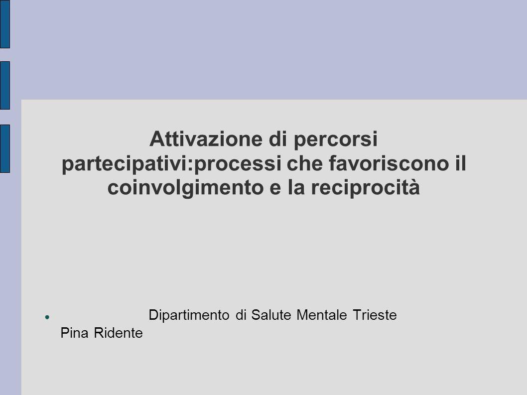 Attivazione di percorsi partecipativi:processi che favoriscono il coinvolgimento e la reciprocità Dipartimento di Salute Mentale Trieste Pina Ridente