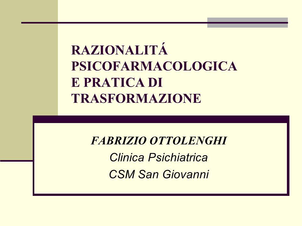 RAZIONALITÁ PSICOFARMACOLOGICA E PRATICA DI TRASFORMAZIONE FABRIZIO OTTOLENGHI Clinica Psichiatrica CSM San Giovanni