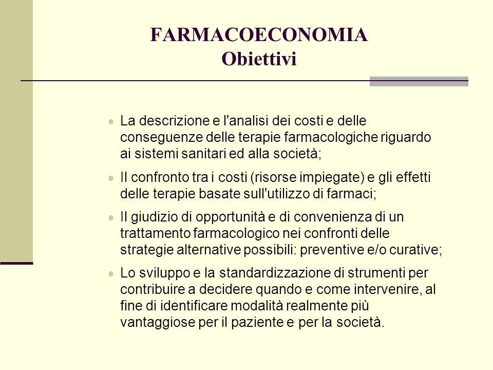 FARMACOECONOMIA Obiettivi La descrizione e l'analisi dei costi e delle conseguenze delle terapie farmacologiche riguardo ai sistemi sanitari ed alla s