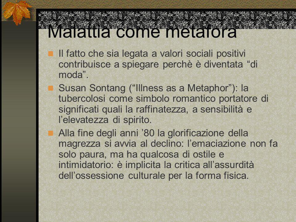 Malattia come metafora Il fatto che sia legata a valori sociali positivi contribuisce a spiegare perchè è diventata di moda. Susan Sontang (Illness as