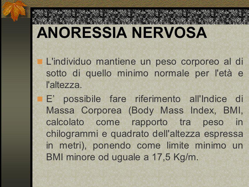 ANORESSIA NERVOSA L'individuo mantiene un peso corporeo al di sotto di quello minimo normale per l'età e l'altezza. E possibile fare riferimento all'I