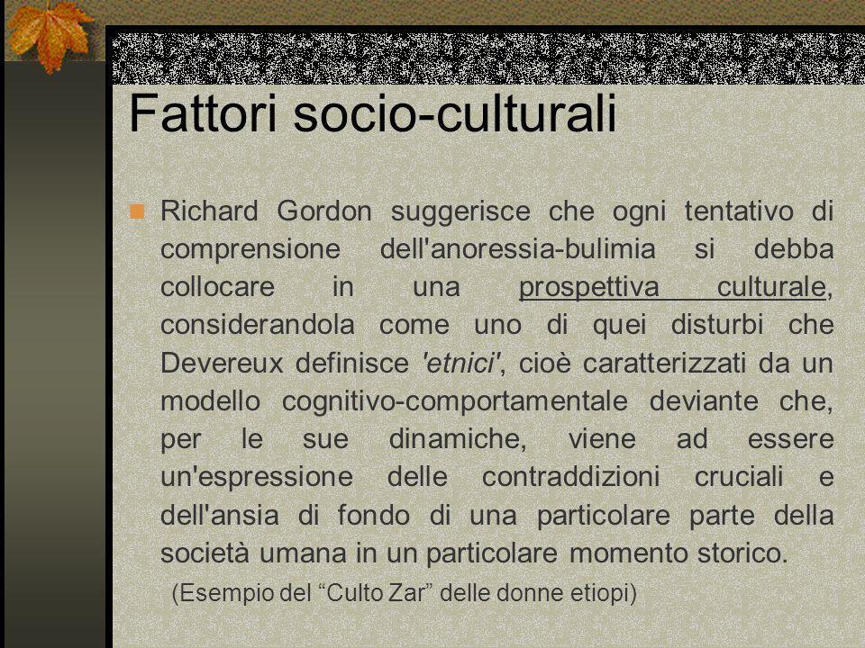 Fattori socio-culturali Richard Gordon suggerisce che ogni tentativo di comprensione dell'anoressia-bulimia si debba collocare in una prospettiva cult