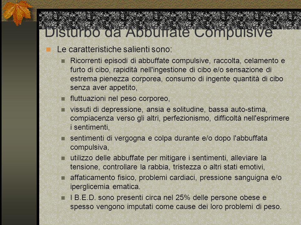 Disturbo da Abbuffate Compulsive Le caratteristiche salienti sono: Ricorrenti episodi di abbuffate compulsive, raccolta, celamento e furto di cibo, ra