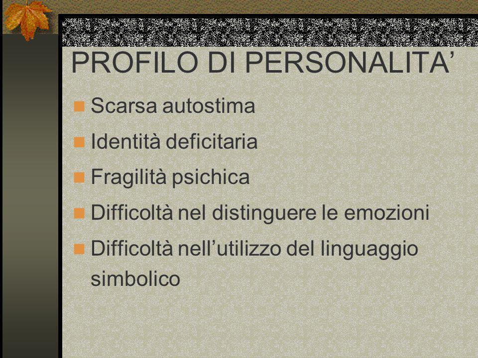 PROFILO DI PERSONALITA Scarsa autostima Identità deficitaria Fragilità psichica Difficoltà nel distinguere le emozioni Difficoltà nellutilizzo del lin