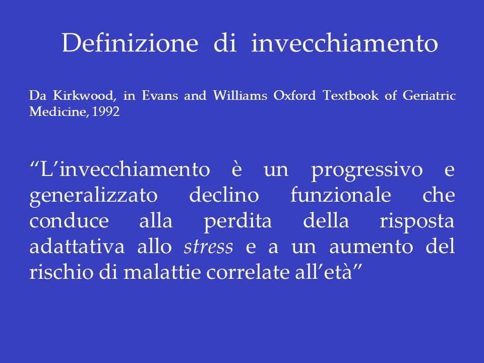 Definizione di invecchiamento Da Kirkwood, in Evans and Williams Oxford Textbook of Geriatric Medicine, 1992 Linvecchiamento è un progressivo e genera