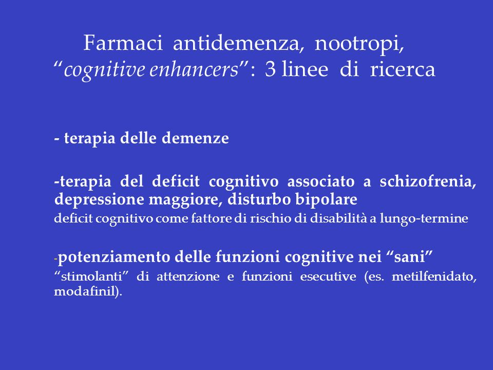 Farmaci antidemenza, nootropi,cognitive enhancers: 3 linee di ricerca - terapia delle demenze -terapia del deficit cognitivo associato a schizofrenia,