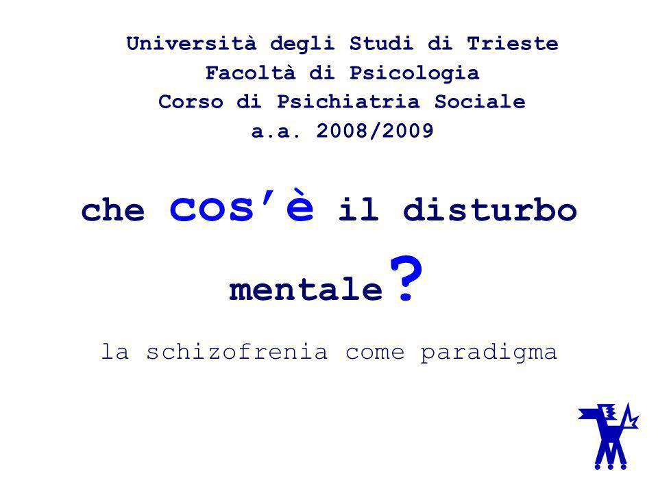 che cosè il disturbo mentale ? la schizofrenia come paradigma Università degli Studi di Trieste Facoltà di Psicologia Corso di Psichiatria Sociale a.a