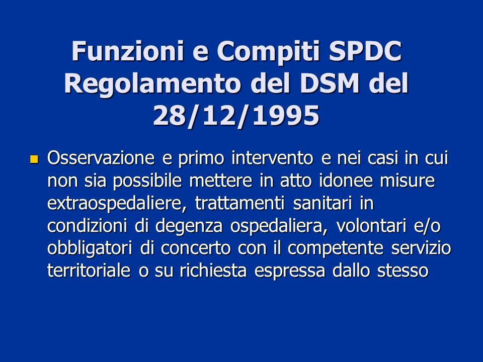 Funzioni e Compiti SPDC Regolamento del DSM del 28/12/1995 Osservazione e primo intervento e nei casi in cui non sia possibile mettere in atto idonee