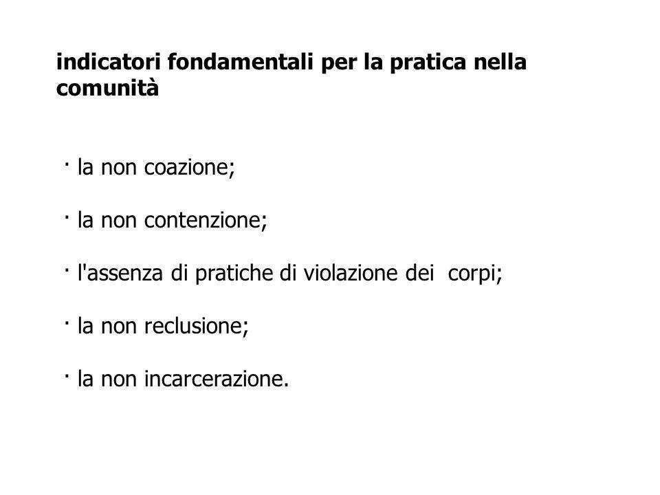 indicatori fondamentali per la pratica nella comunità · la non coazione; · la non contenzione; · l assenza di pratiche di violazione dei corpi; · la non reclusione; · la non incarcerazione.