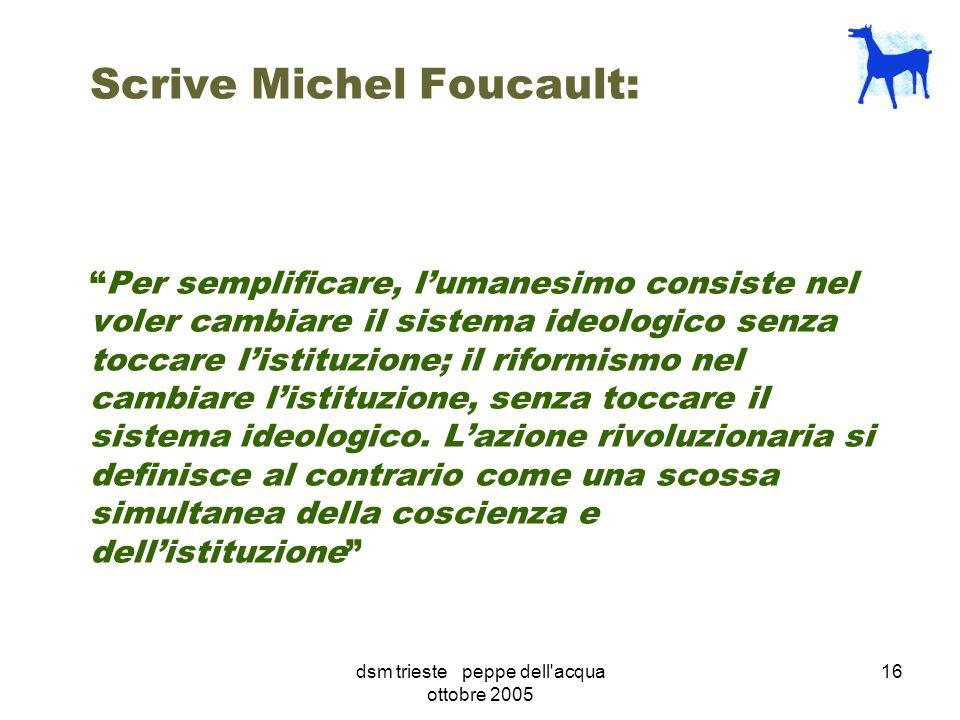dsm trieste peppe dell acqua ottobre 2005 16 Scrive Michel Foucault:Per semplificare, lumanesimo consiste nel voler cambiare il sistema ideologico senza toccare listituzione; il riformismo nel cambiare listituzione, senza toccare il sistema ideologico.