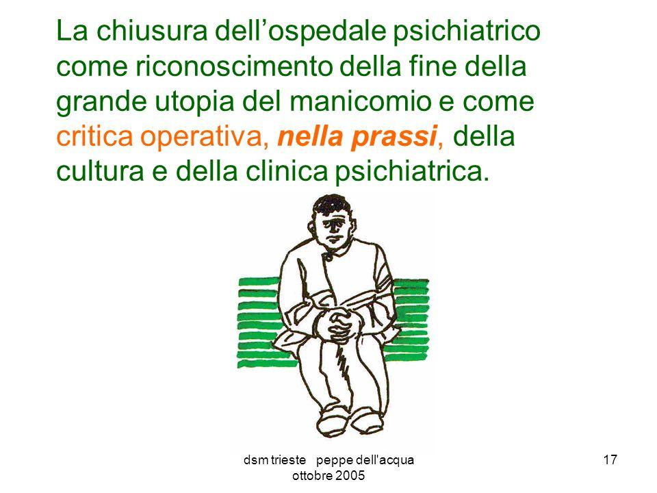 dsm trieste peppe dell acqua ottobre 2005 17 La chiusura dellospedale psichiatrico come riconoscimento della fine della grande utopia del manicomio e come critica operativa, nella prassi, della cultura e della clinica psichiatrica.