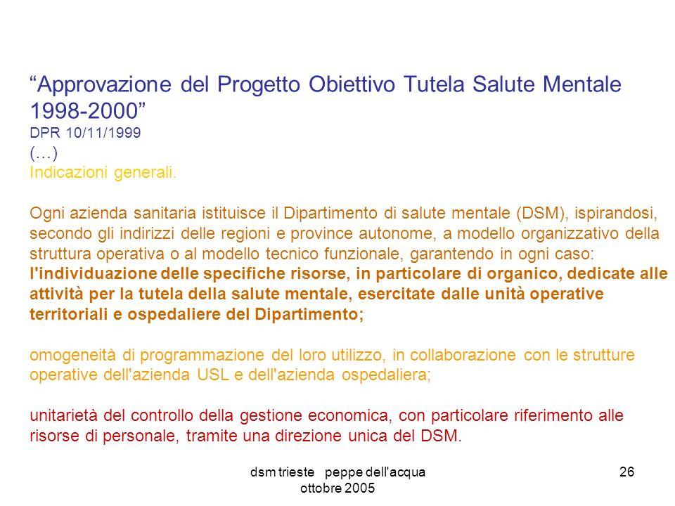 dsm trieste peppe dell acqua ottobre 2005 26 Approvazione del Progetto Obiettivo Tutela Salute Mentale 1998-2000 DPR 10/11/1999 (…) Indicazioni generali.