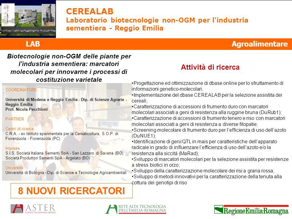 LAB Agroalimentare CEREALAB Laboratorio biotecnologie non-OGM per l industria sementiera - Reggio Emilia Biotecnologie non-OGM delle piante per l industria sementiera: marcatori molecolari per innovarne i processi di costituzione varietale 8 NUOVI RICERCATORI COORDINATORE Università di Modena e Reggio Emilia - Dip.