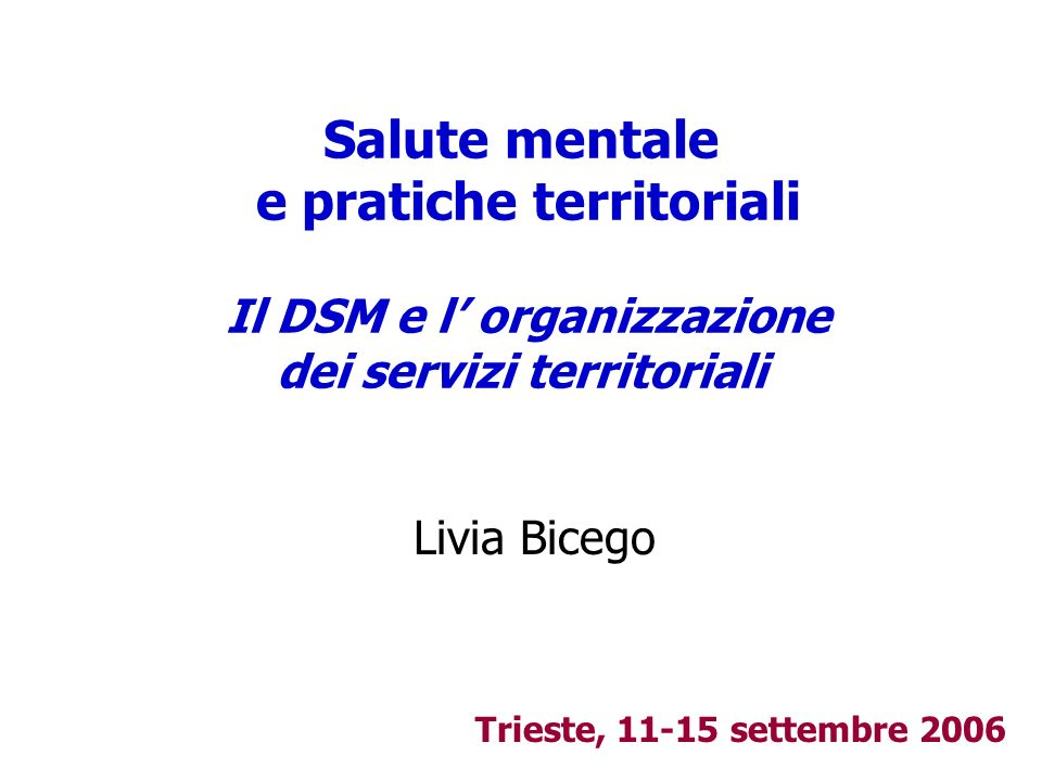 Salute mentale e pratiche territoriali Il DSM e l organizzazione dei servizi territoriali Livia Bicego Trieste, 11-15 settembre 2006