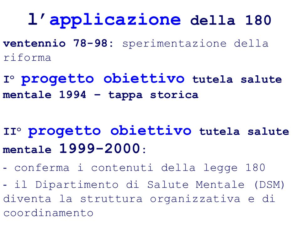 lapplicazione della 180 ventennio 78-98: sperimentazione della riforma I o progetto obiettivo tutela salute mentale 1994 – tappa storica II o progetto