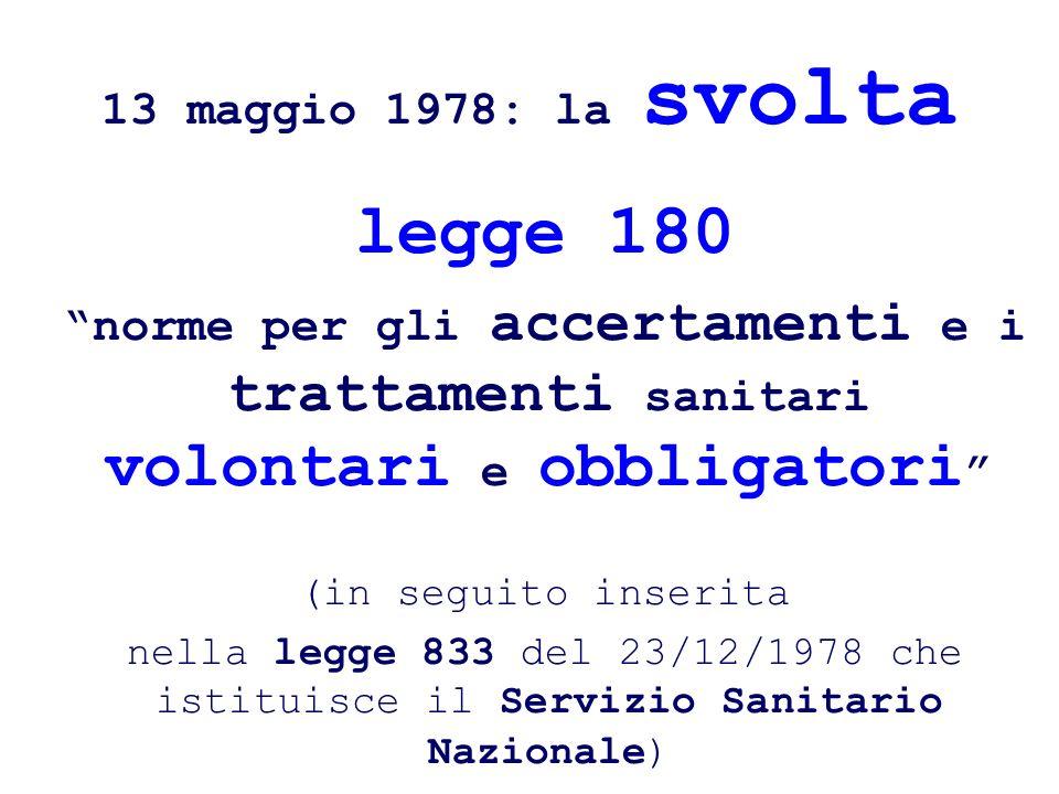 13 maggio 1978: la svolta legge 180 norme per gli accertamenti e i trattamenti sanitari volontari e obbligatori (in seguito inserita nella legge 833 d