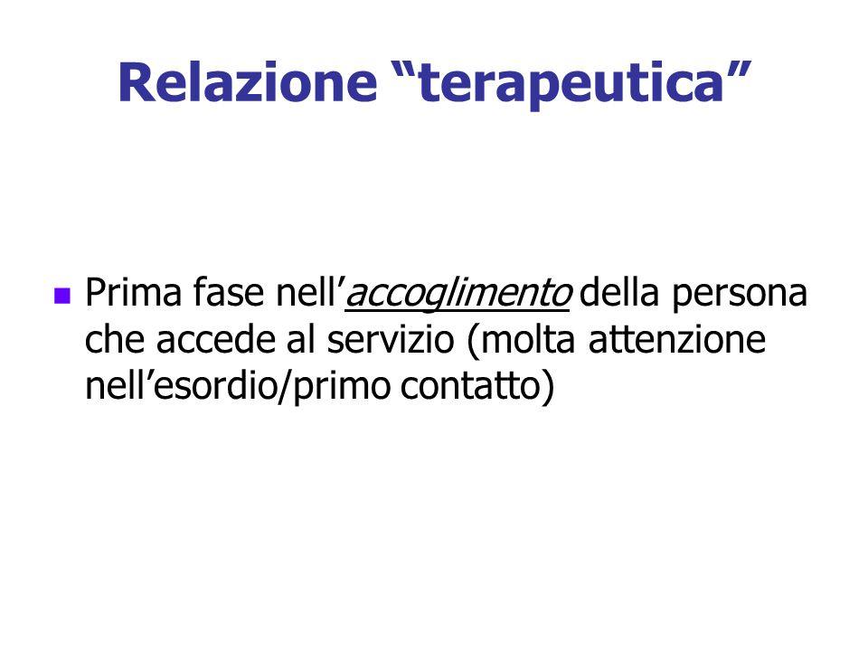 Relazione terapeutica Prima fase nellaccoglimento della persona che accede al servizio (molta attenzione nellesordio/primo contatto)