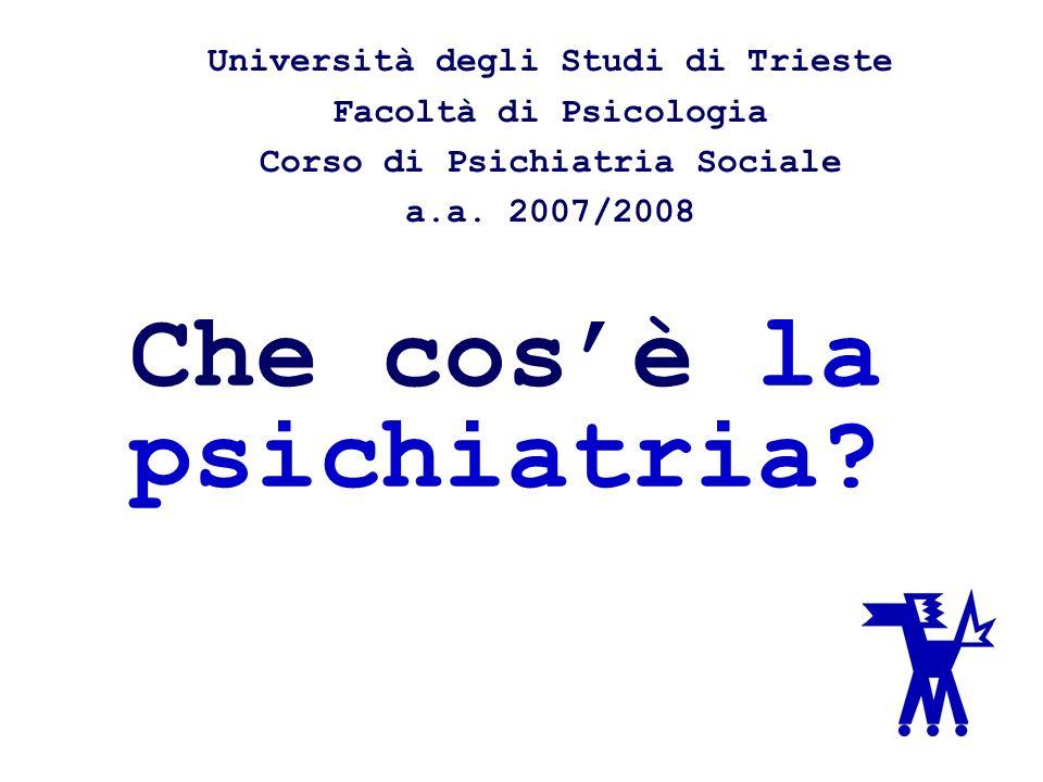 Che cosè la psichiatria? Università degli Studi di Trieste Facoltà di Psicologia Corso di Psichiatria Sociale a.a. 2007/2008