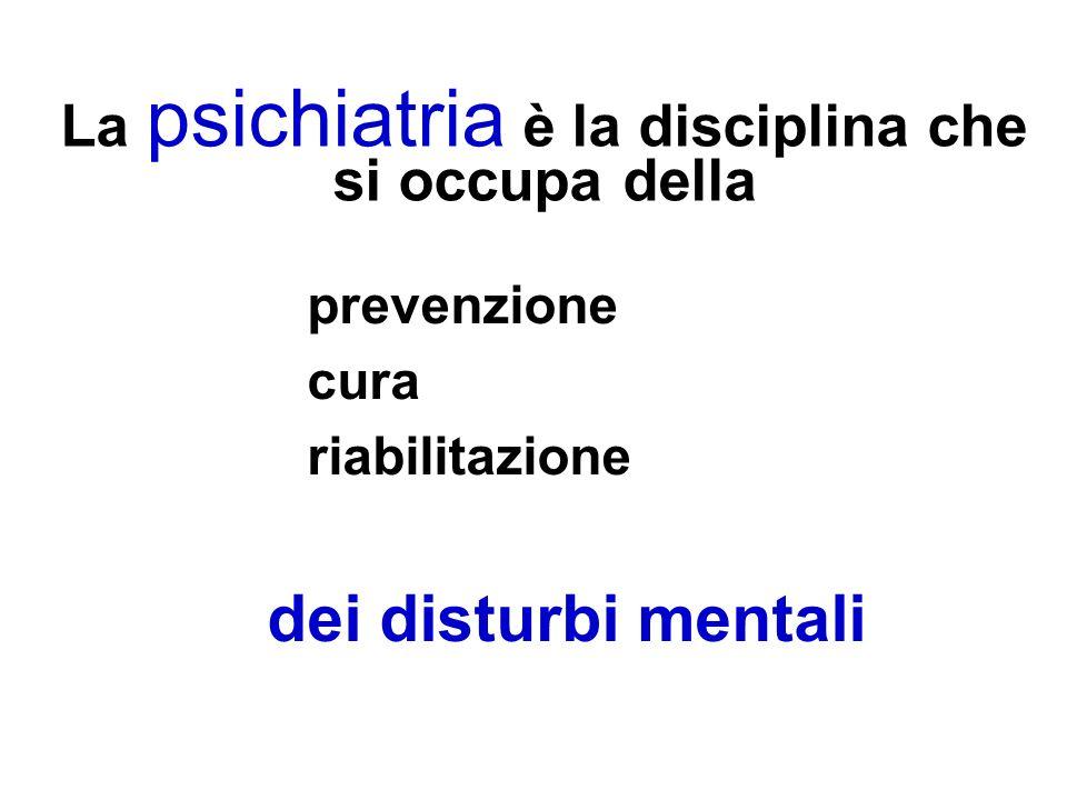 La psichiatria è la disciplina che si occupa della prevenzione cura riabilitazione dei disturbi mentali