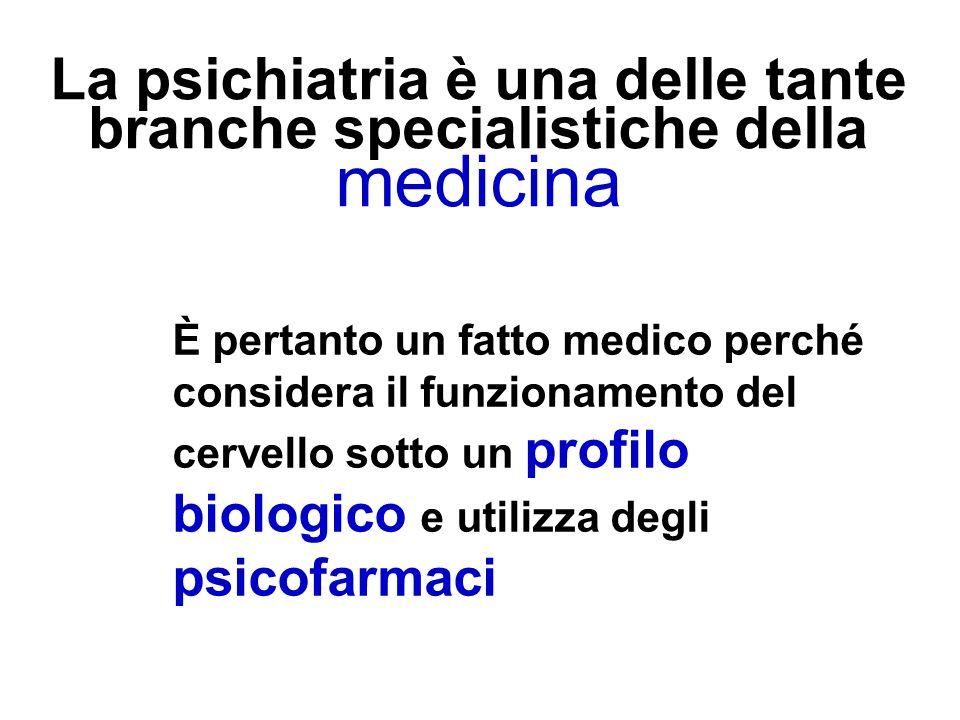 La psichiatria è una delle tante branche specialistiche della medicina È pertanto un fatto medico perché considera il funzionamento del cervello sotto