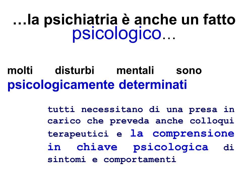 …la psichiatria è anche un fatto psicologico … molti disturbi mentali sono psicologicamente determinati tutti necessitano di una presa in carico che p