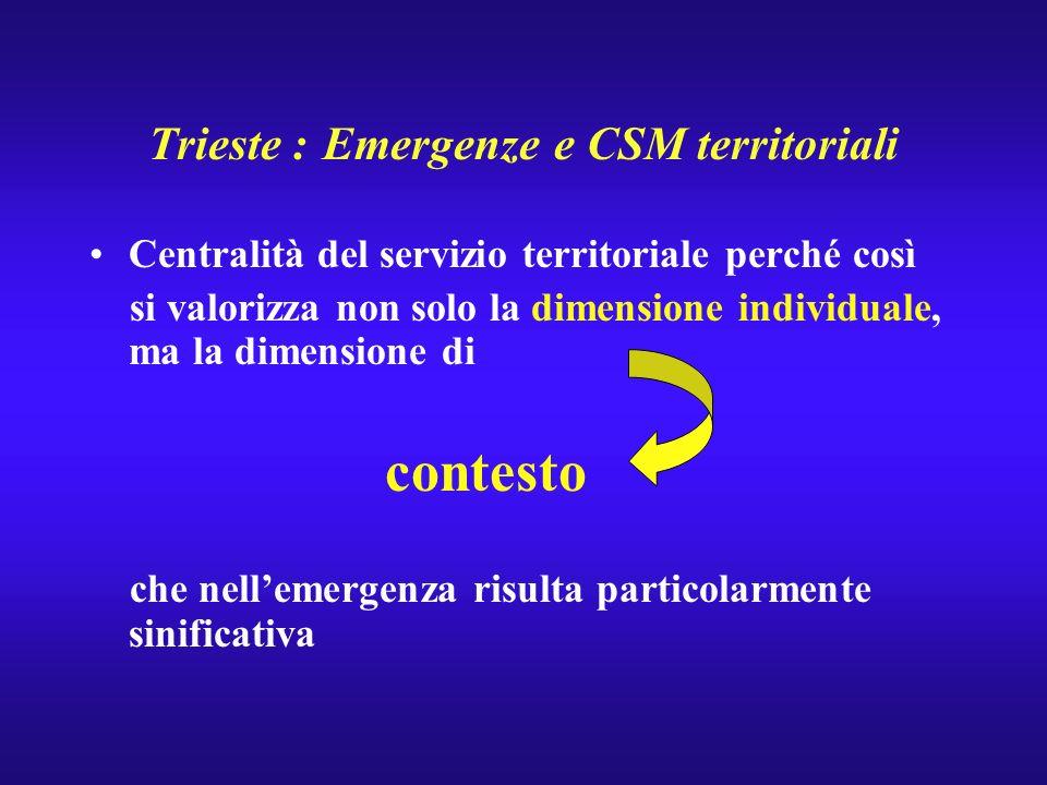 Trieste : Emergenze e CSM territoriali Centralità del servizio territoriale perché così si valorizza non solo la dimensione individuale, ma la dimensi