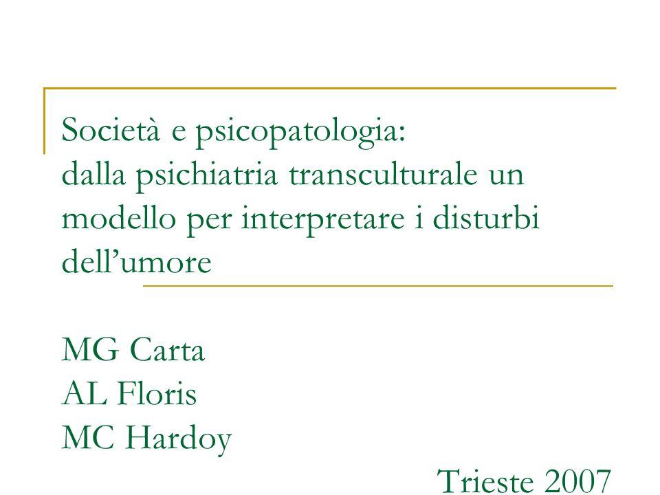 Società e psicopatologia: dalla psichiatria transculturale un modello per interpretare i disturbi dellumore MG Carta AL Floris MC Hardoy Trieste 2007