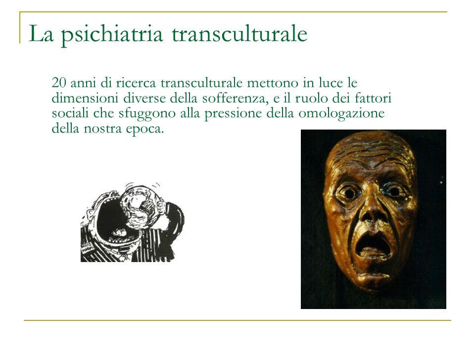 La psichiatria transculturale 20 anni di ricerca transculturale mettono in luce le dimensioni diverse della sofferenza, e il ruolo dei fattori sociali