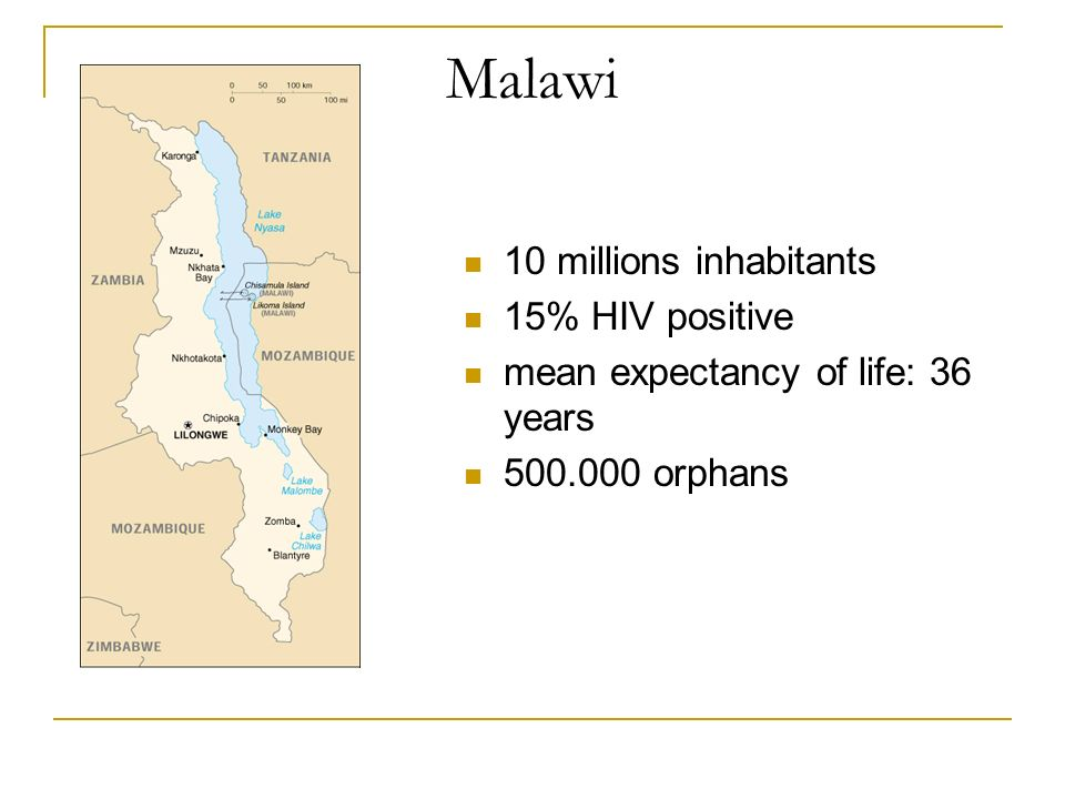 Malawi 10 millions inhabitants 15% HIV positive mean expectancy of life: 36 years 500.000 orphans