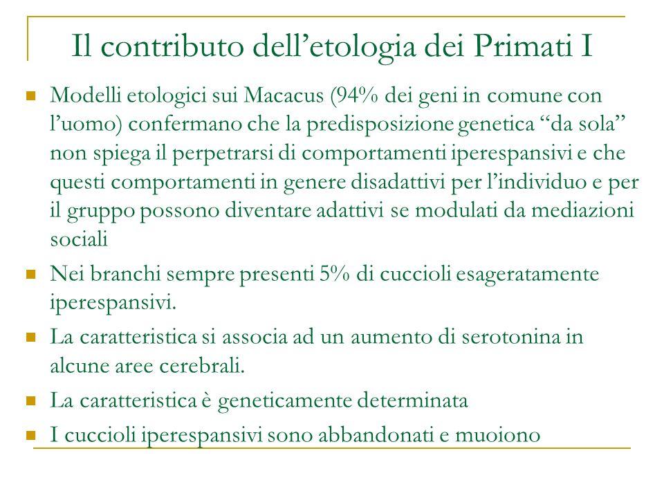 Il contributo delletologia dei Primati I Modelli etologici sui Macacus (94% dei geni in comune con luomo) confermano che la predisposizione genetica d