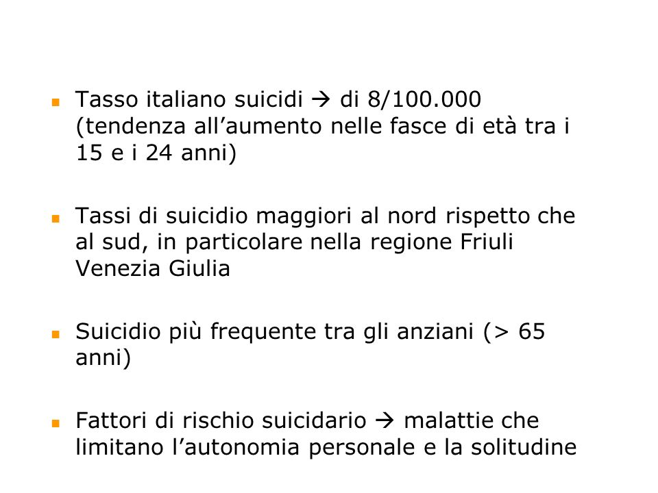Tasso italiano suicidi di 8/100.000 (tendenza allaumento nelle fasce di età tra i 15 e i 24 anni) Tassi di suicidio maggiori al nord rispetto che al s