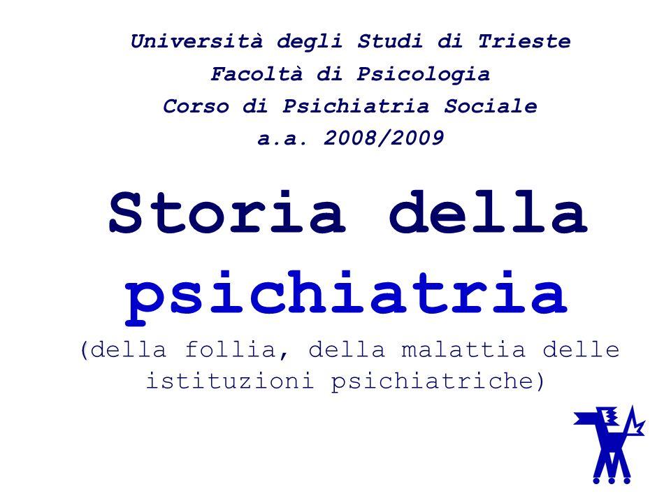 ( Storia della psichiatria (della follia, della malattia delle istituzioni psichiatriche) Università degli Studi di Trieste Facoltà di Psicologia Cors