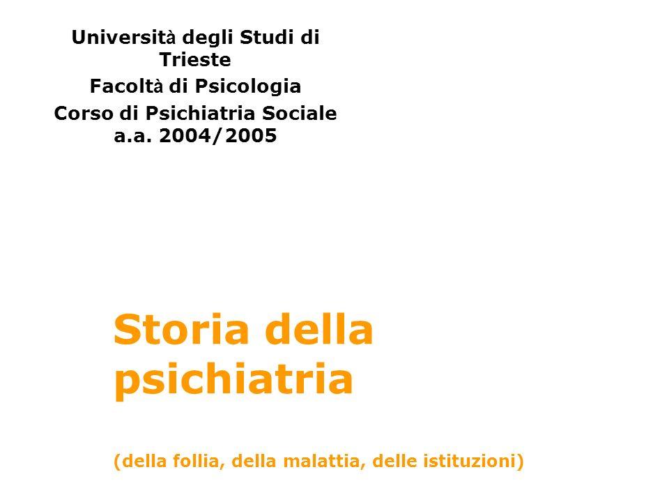 Storia della psichiatria (della follia, della malattia, delle istituzioni) Universit à degli Studi di Trieste Facolt à di Psicologia Corso di Psichiat