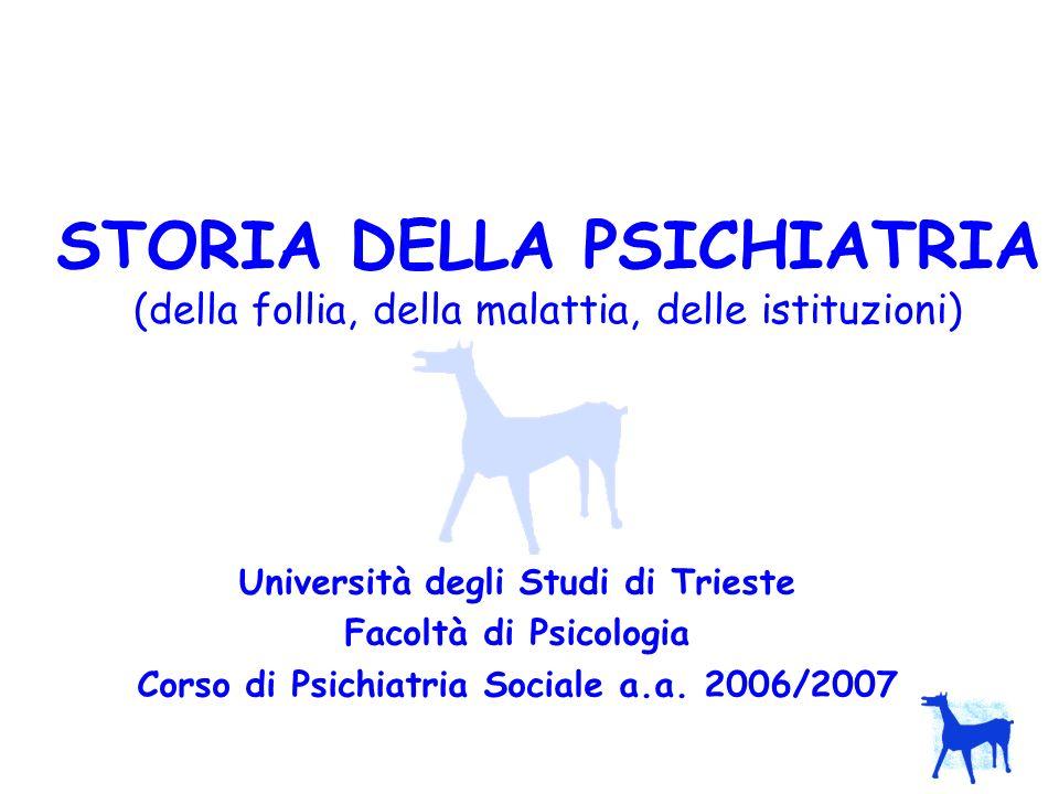 STORIA DELLA PSICHIATRIA (della follia, della malattia, delle istituzioni) Università degli Studi di Trieste Facoltà di Psicologia Corso di Psichiatri