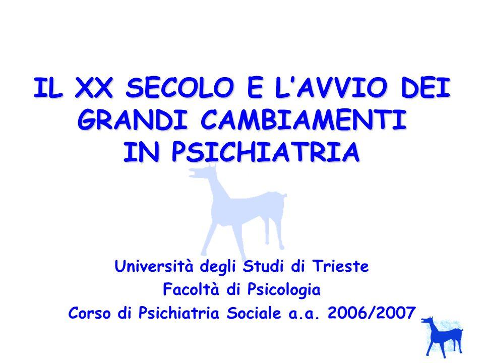 IL XX SECOLO E LAVVIO DEI GRANDI CAMBIAMENTI IN PSICHIATRIA Università degli Studi di Trieste Facoltà di Psicologia Corso di Psichiatria Sociale a.a.
