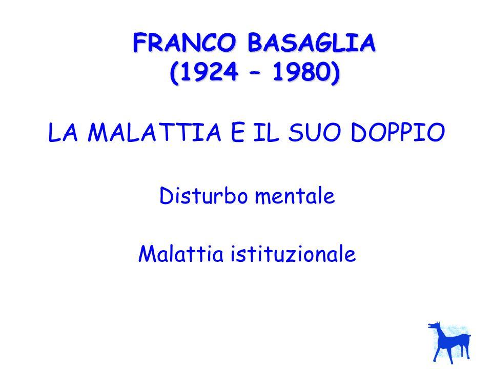 FRANCO BASAGLIA (1924 – 1980) LA MALATTIA E IL SUO DOPPIO Disturbo mentale Malattia istituzionale