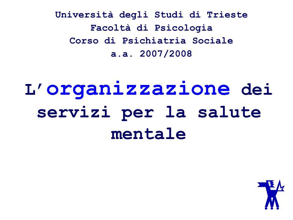 L organizzazione dei servizi per la salute mentale Università degli Studi di Trieste Facoltà di Psicologia Corso di Psichiatria Sociale a.a.