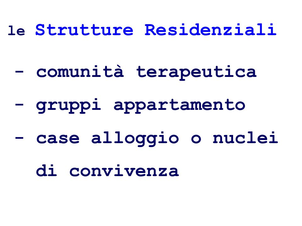 - comunità terapeutica - gruppi appartamento - case alloggio o nuclei di convivenza le Strutture Residenziali