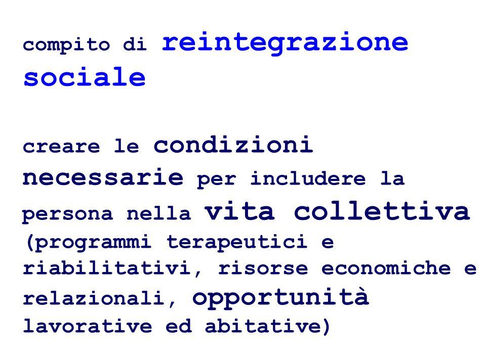 compito di reintegrazione sociale creare le condizioni necessarie per includere la persona nella vita collettiva (programmi terapeutici e riabilitativi, risorse economiche e relazionali, opportunità lavorative ed abitative)