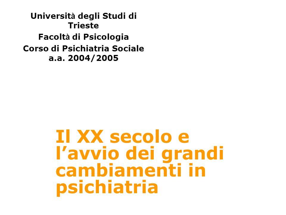 Il XX secolo e lavvio dei grandi cambiamenti in psichiatria Universit à degli Studi di Trieste Facolt à di Psicologia Corso di Psichiatria Sociale a.a