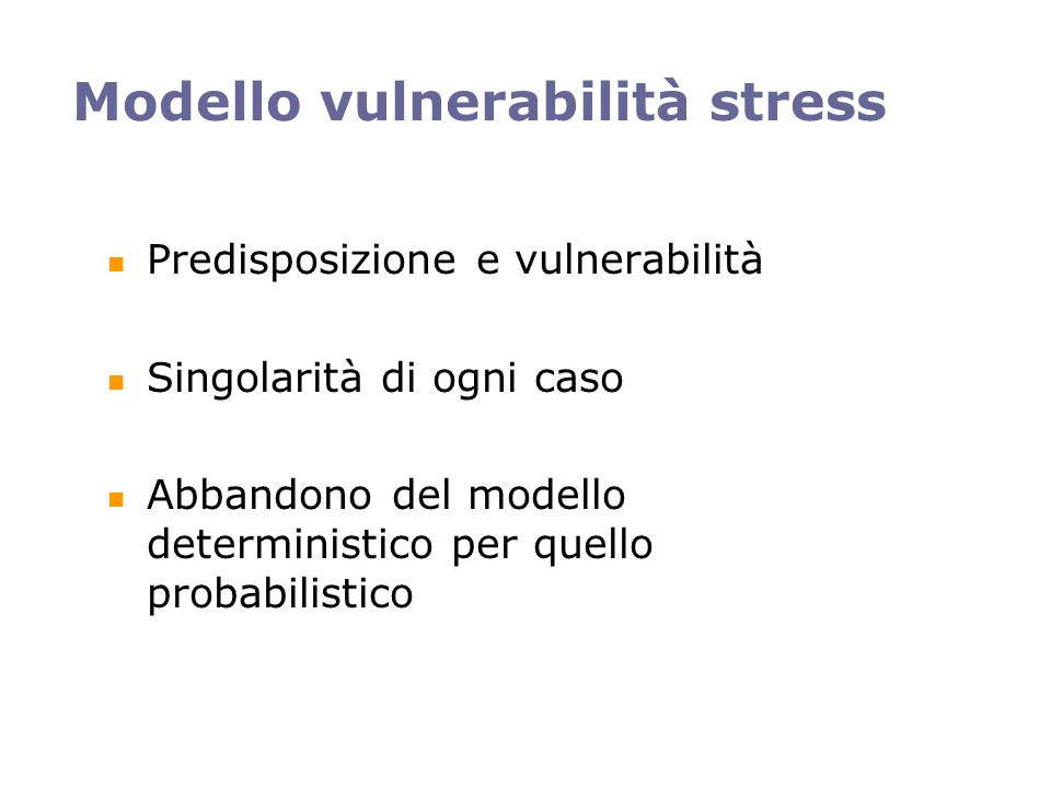 Modello vulnerabilità stress Predisposizione e vulnerabilità Singolarità di ogni caso Abbandono del modello deterministico per quello probabilistico