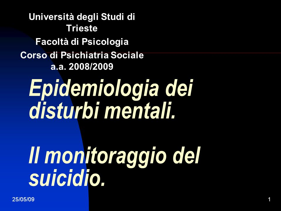 25/05/091 Epidemiologia dei disturbi mentali. Il monitoraggio del suicidio. Università degli Studi di Trieste Facoltà di Psicologia Corso di Psichiatr