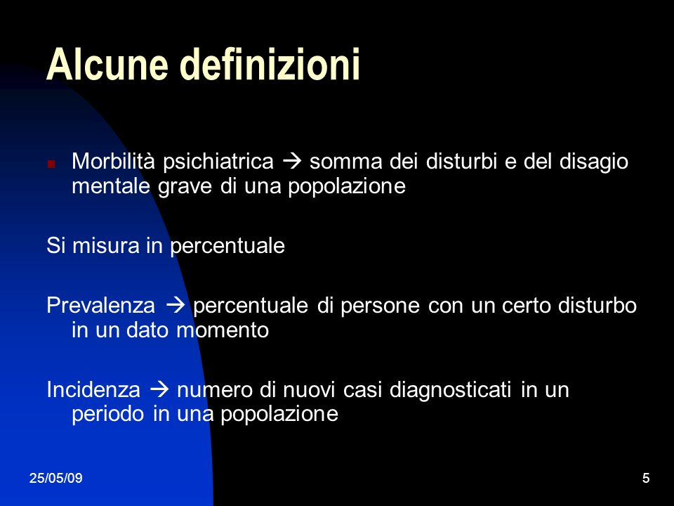 25/05/095 Alcune definizioni Morbilità psichiatrica somma dei disturbi e del disagio mentale grave di una popolazione Si misura in percentuale Prevale