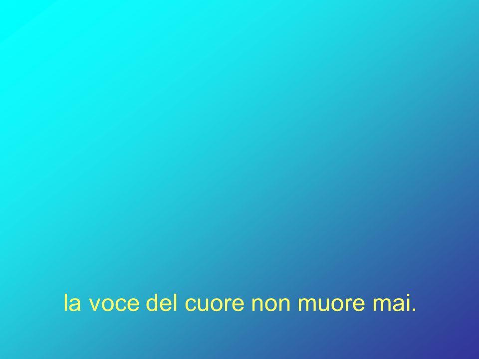 la voce del cuore non muore mai.