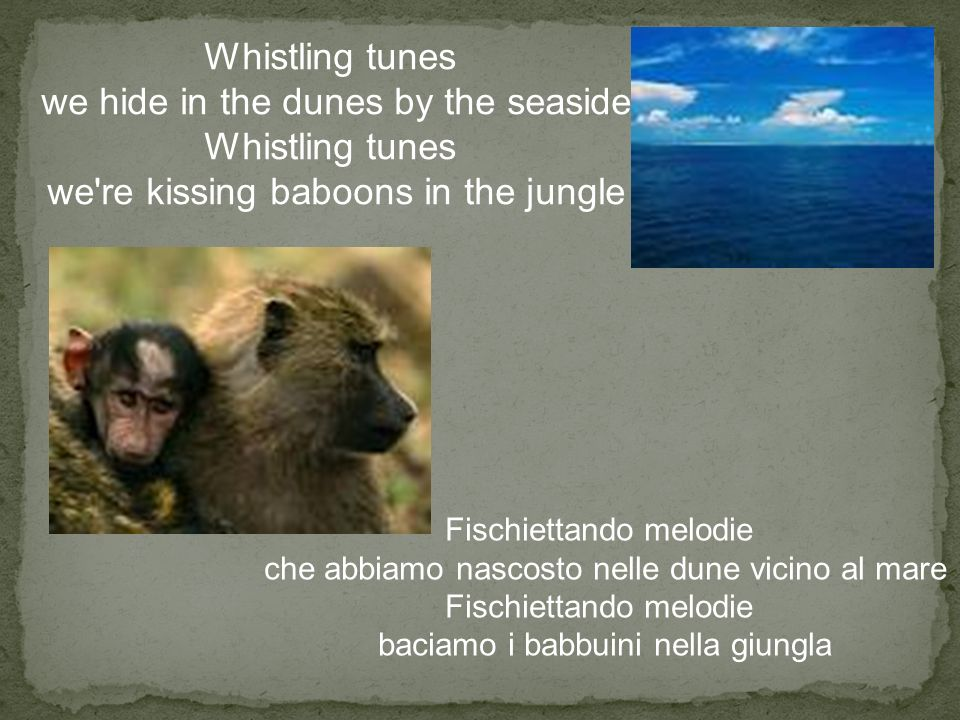 Whistling tunes we hide in the dunes by the seaside Whistling tunes we're kissing baboons in the jungle Fischiettando melodie che abbiamo nascosto nel