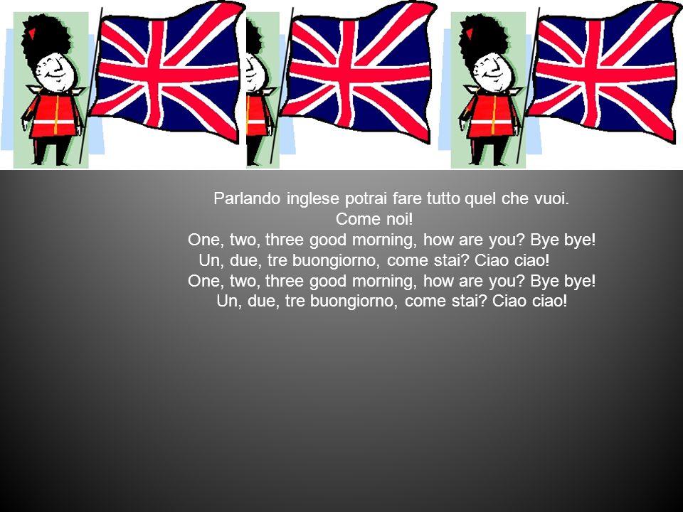 Parlando inglese potrai fare tutto quel che vuoi. Come noi! One, two, three good morning, how are you? Bye bye! Un, due, tre buongiorno, come stai? Ci