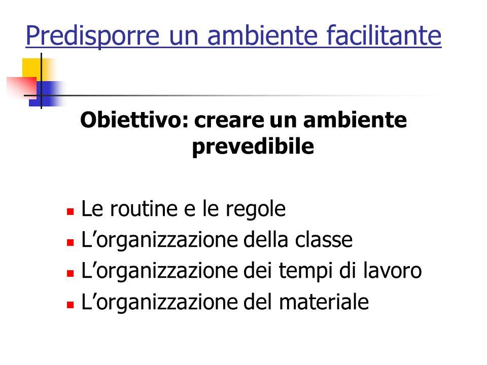 Predisporre un ambiente facilitante Obiettivo: creare un ambiente prevedibile Le routine e le regole Lorganizzazione della classe Lorganizzazione dei tempi di lavoro Lorganizzazione del materiale