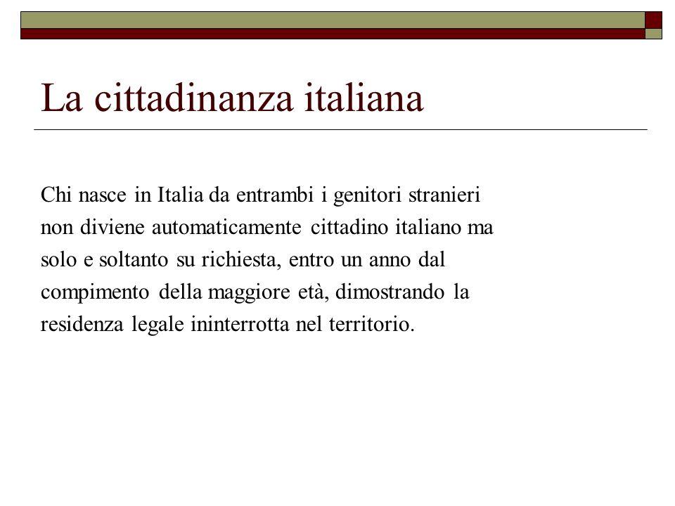 La cittadinanza italiana Chi nasce in Italia da entrambi i genitori stranieri non diviene automaticamente cittadino italiano ma solo e soltanto su ric