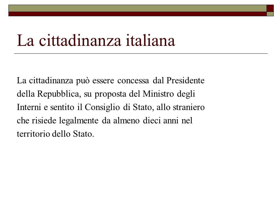 La cittadinanza italiana La cittadinanza può essere concessa dal Presidente della Repubblica, su proposta del Ministro degli Interni e sentito il Cons